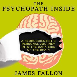 The Psychopath Inside A Neuroscientist's Personal Journey into the Dark Side of the Brain, James Fallon