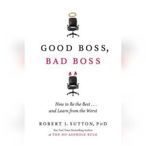 Good Boss, Bad Boss: How to Be the Best... and Learn from the Worst, Robert I. Sutton