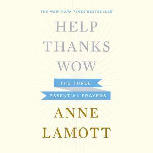 Help, Thanks, Wow: The Three Essential Prayers, Anne Lamott