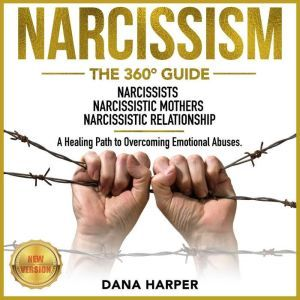 NARCISSISM The 360 Guide. NARCISSISTS | NARCISSISTIC MOTHERS | NARCISSISTIC RELATIONSHIP. A Healing Path to Overcoming Emotional Abuses. NEW VERSION, DANA HARPER