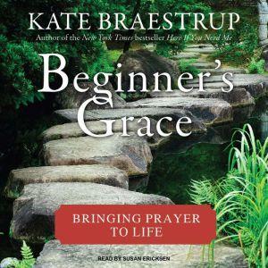 Beginner's Grace: Bringing Prayer to Life, Kate Braestrup