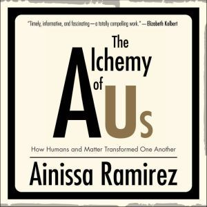 The Alchemy of Us How Humans and Matter Transformed One Another, Ainissa Ramirez