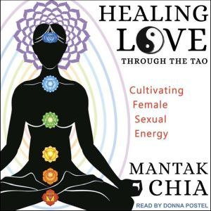 Healing Love through the Tao Cultivating Female Sexual Energy, Mantak Chia