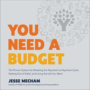You Need a Budget The Proven System for Breaking the Paycheck-to-Paycheck Cycle, Getting Out of Debt, and Living the Life You Want, Jesse Mecham