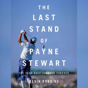 The Last Stand of Payne Stewart: The Year Golf Changed Forever, Kevin Robbins