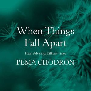 When Things Fall Apart Heart Advice for Difficult Times, Pema Chodron