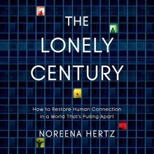 The Lonely Century: How to Restore Human Connection in a World That's Pulling Apart, Noreena Hertz