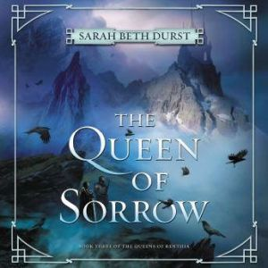The Queen of Sorrow: Book Three of The Queens of Renthia, Sarah Beth Durst