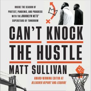 Can't Knock the Hustle Inside the Season of Protest, Pandemic, and Progress with the Brooklyn Nets' Superstars of Tomorrow, Matt Sullivan