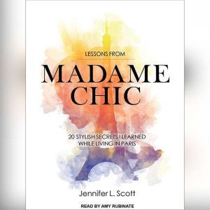 Lessons from Madame Chic 20 Stylish Secrets I Learned While Living in Paris, Jennifer L. Scott