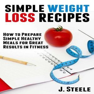 Simple Weight Loss Recipes: How to Prepare Simple Healthy Meals for Great Results in Fitness, J. Steele