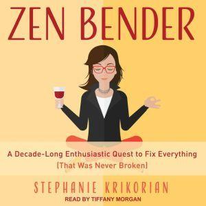 Zen Bender: A Decade-Long Enthusiastic Quest to Fix Everything (That Was Never Broken), Stephanie Krikorian
