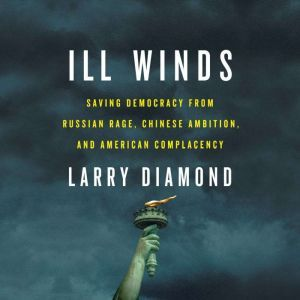 Ill Winds Saving Democracy from Russian Rage, Chinese Ambition, and American Complacency, Larry Diamond