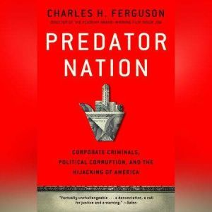 Predator Nation Corporate Criminals, Political Corruption, and the Hijacking of America, Charles H. Ferguson