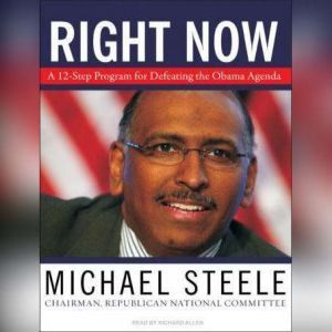 Right Now: A 12-Step Program for Defeating the Obama Agenda, Michael Steele