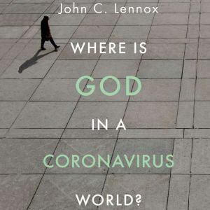 Where is God in a Coronavirus World?, John C. Lennox