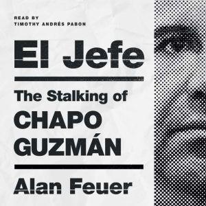 El Jefe The Stalking of Chapo Guzman, Alan Feuer