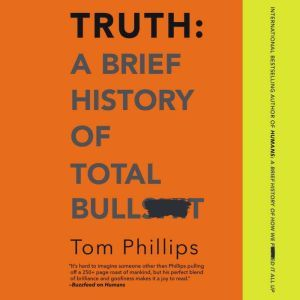 Truth: A Brief History of Total Bullsh*t, Tom Phillips