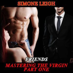 'Friends' - 'Mastering the Virgin' Part One A BDSM Menage Erotic Romance, Simone Leigh