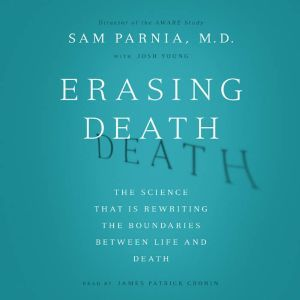 Erasing Death The Science That Is Rewriting the Boundaries Between Life and Death, Sam Parnia