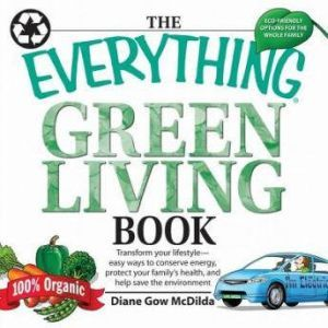 The Everything Green Living Book: Transform Your Lifestyle--Easy Ways to Conserve Energy, Protect Your Family's Health, and Help Save, Diane Gow McDilda