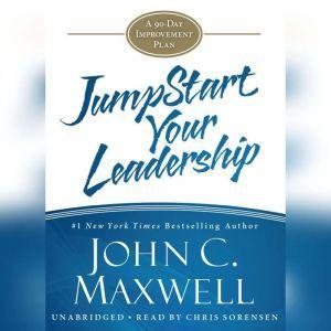 JumpStart Your Leadership: A 90-Day Improvement Plan, John C. Maxwell