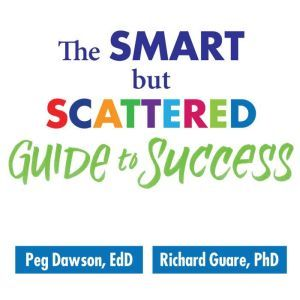 The Smart but Scattered Guide to Success How to Use Your Brain's Executive Skills to Keep Up, Stay Calm, and Get Organized at Work and at Home, Ed.D. Dawson