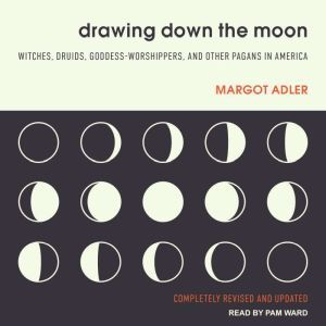 Drawing Down the Moon Witches, Druids, Goddess-Worshippers, and Other Pagans in America, Margot Adler
