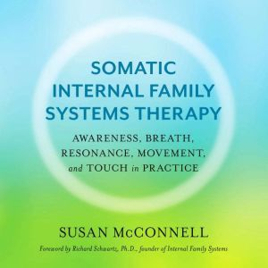 Somatic Internal Family Systems Therapy: Awareness, Breath, Resonance, Movement, and Touch in Practice, Susan McConnell, CIFST