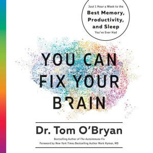 You Can Fix Your Brain Just 1 Hour a Week to the Best Memory, Productivity, and Sleep You've Ever Had, Tom O'Bryan