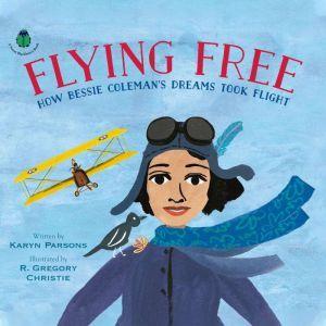Flying Free: How Bessie Coleman's Dreams Took Flight, Karyn Parsons