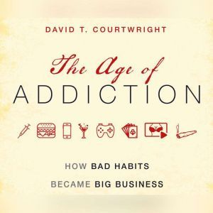 Age of Addiction, The: How Bad Habits Became Big Business, David T. Courtwright