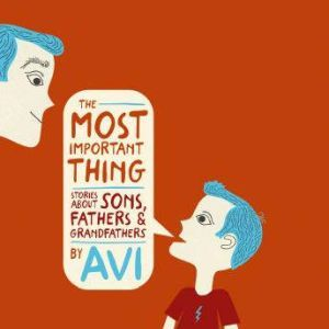 The Most Important Thing: Stories About Sons, Fathers, and Grandfathers, Avi