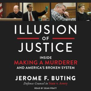 Illusion of Justice Inside Making a Murderer and America's Broken System, Jerome F. Buting
