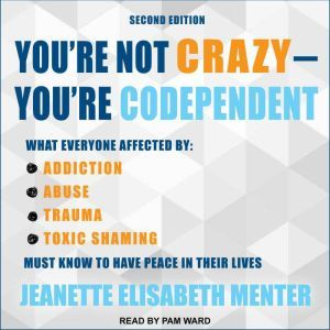You're Not Crazy - You're Codependent What Everyone Affected by Addiction, Abuse, Trauma or Toxic Shaming Must Know to Have Peace in Their Lives, Jeanette Elisabeth Menter