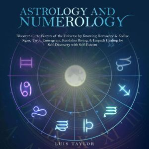 ASTROLOGY AND NUMEROLOGY: Discover all the Secrets of the Universe by Knowing Horoscope & Zodiac Signs, Tarot, Enneagram, Kundalini Rising, & Empath Healing for Self-Discovery with Self-Esteem, Luis Taylor