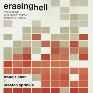 Erasing Hell: What God said about eternity, and the things we made up, Francis Chan