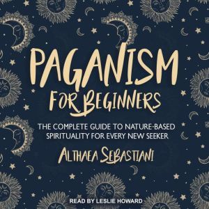 Paganism for Beginners The Complete Guide to Nature-Based Spirituality for Every New Seeker, Althaea Sebastiani