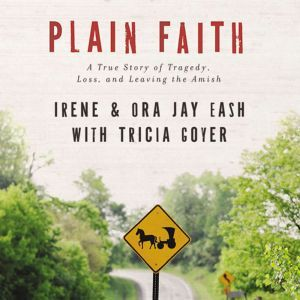 Plain Faith: A True Story of Tragedy, Loss and Leaving the Amish, Ora Jay and Irene Eash