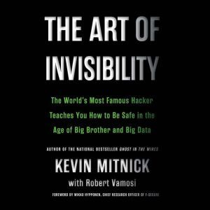 The Art of Invisibility The World's Most Famous Hacker Teaches You How to Be Safe in the Age of Big Brother and Big Data, Kevin Mitnick