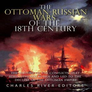 Ottoman-Russian Wars of the 18th Century, The: The History of the Conflicts that Strengthened Russia and Led to the Decline of the Ottoman Empire, Charles River Editors