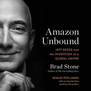 Amazon Unbound Jeff Bezos and the Invention of a Global Empire, Brad Stone