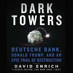 Dark Towers Deutsche Bank, Donald Trump, and an Epic Trail of Destruction, David Enrich