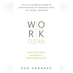 Work Clean The life-changing power of mise-en-place to organize your life, work, and mind, Dan Charnas