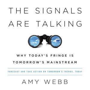 The Signals Are Talking Why Today's Fringe Is Tomorrow's Mainstream, Amy Webb