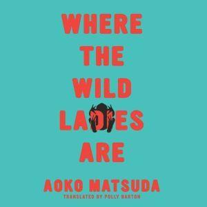 Where the Wild Ladies Are, Aoko Matsuda/Polly Barton (Translator)