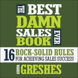 The Best Damn Sales Book Ever 16 Rock-Solid Rules for Achieving Sales Success!, Warren Greshes