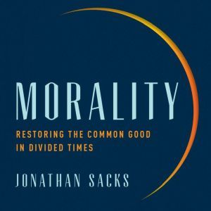 Morality: Restoring the Common Good in Divided Times, Jonathan Sacks