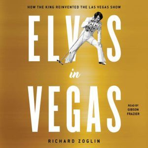 Elvis in Vegas: How the King Reinvented the Las Vegas Show, Richard Zoglin