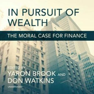 In Pursuit of Wealth: The Moral Case for Finance, Yaron Brook; Don Watkins